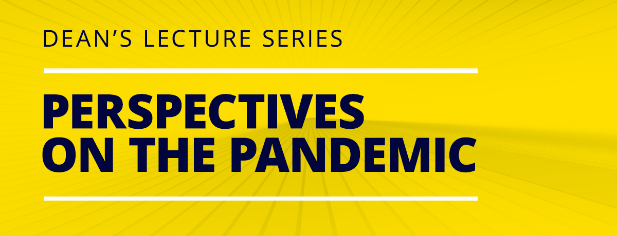 Dean's Lecture Series - Perspectives on the Pandemic