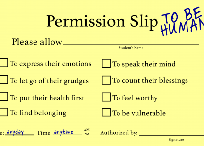 Permission slip to be human, with checkboxes to check these items permission to express emotions let go of grudges put their health first to find belonging to speak their mind to count their blessings to feel worthy to be vulnerable